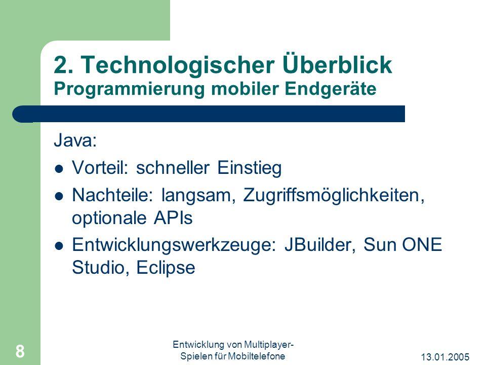 13.01.2005 Entwicklung von Multiplayer- Spielen für Mobiltelefone 8 2. Technologischer Überblick Programmierung mobiler Endgeräte Java: Vorteil: schne