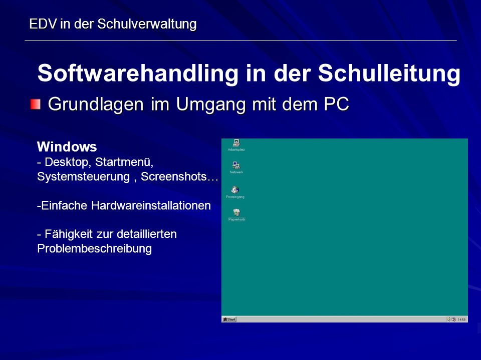 EDV in der Schulverwaltung Grundlagen im Umgang mit dem PC Softwarehandling in der Schulleitung Windows - Desktop, Startmenü, Systemsteuerung, Screens