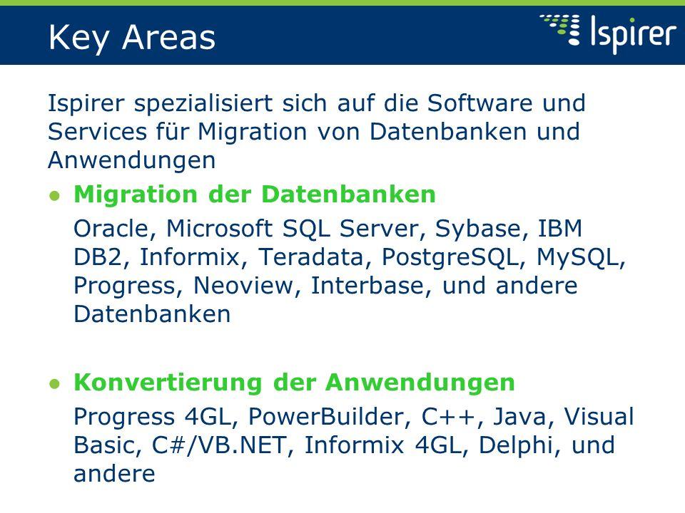 Key Areas Ispirer spezialisiert sich auf die Software und Services für Migration von Datenbanken und Anwendungen Migration der Datenbanken Oracle, Microsoft SQL Server, Sybase, IBM DB2, Informix, Teradata, PostgreSQL, MySQL, Progress, Neoview, Interbase, und andere Datenbanken Konvertierung der Anwendungen Progress 4GL, PowerBuilder, C++, Java, Visual Basic, C#/VB.NET, Informix 4GL, Delphi, und andere