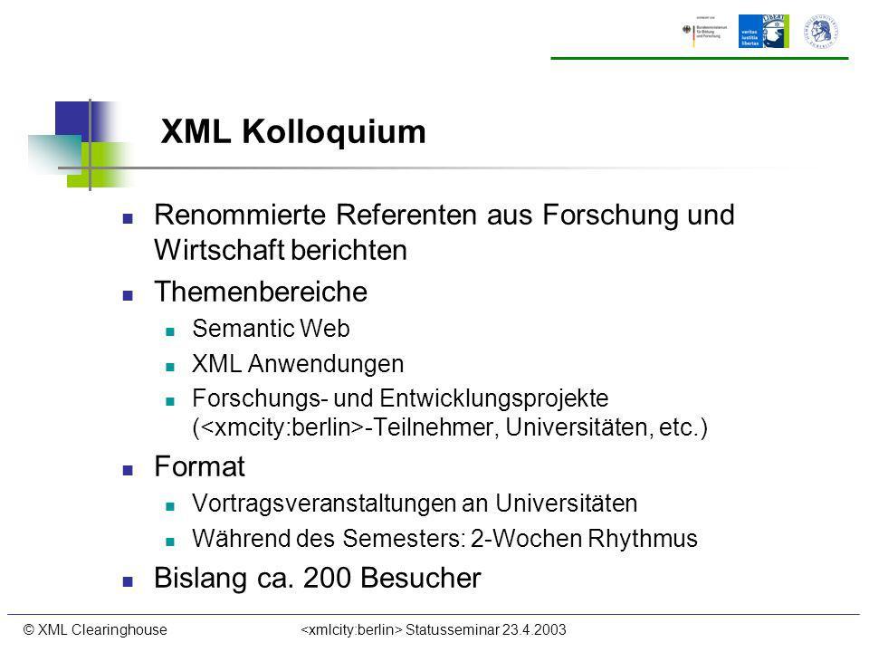 © XML Clearinghouse Statusseminar 23.4.2003 XML Kolloquium Renommierte Referenten aus Forschung und Wirtschaft berichten Themenbereiche Semantic Web XML Anwendungen Forschungs- und Entwicklungsprojekte ( -Teilnehmer, Universitäten, etc.) Format Vortragsveranstaltungen an Universitäten Während des Semesters: 2-Wochen Rhythmus Bislang ca.