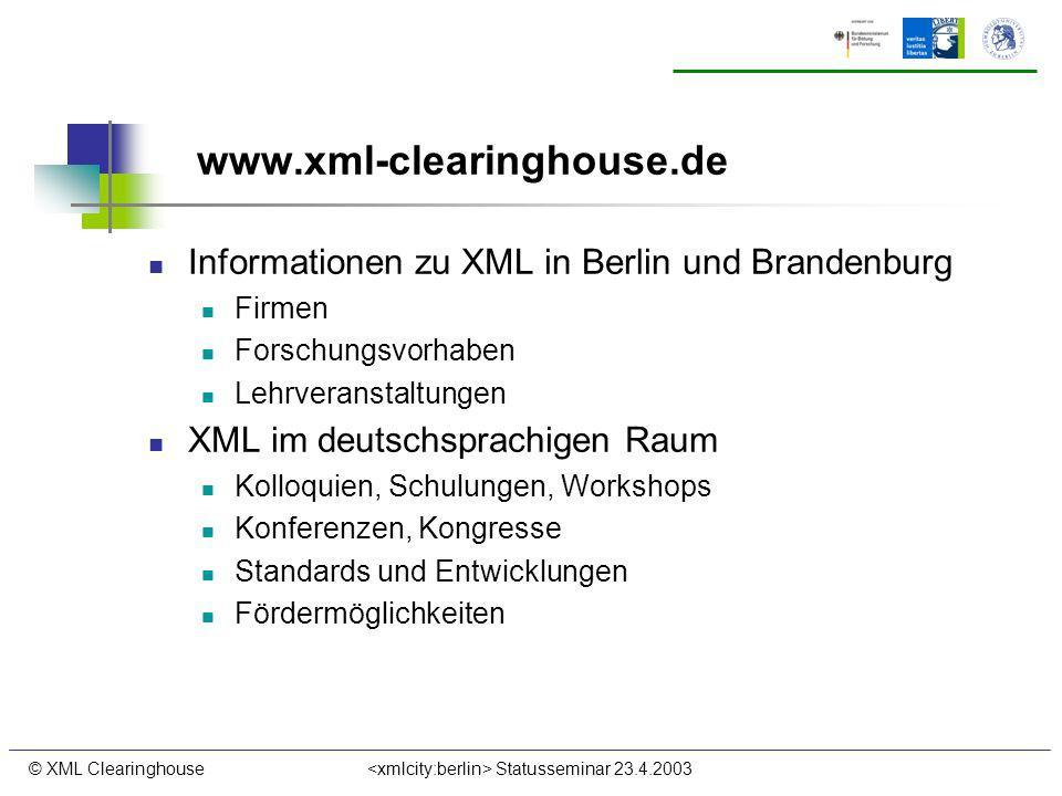 © XML Clearinghouse Statusseminar 23.4.2003 www.xml-clearinghouse.de Informationen zu XML in Berlin und Brandenburg Firmen Forschungsvorhaben Lehrvera