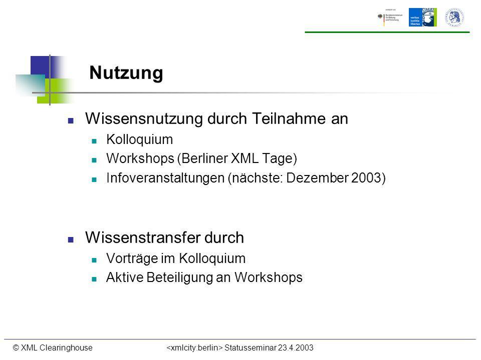 © XML Clearinghouse Statusseminar 23.4.2003 Nutzung Wissensnutzung durch Teilnahme an Kolloquium Workshops (Berliner XML Tage) Infoveranstaltungen (nächste: Dezember 2003) Wissenstransfer durch Vorträge im Kolloquium Aktive Beteiligung an Workshops