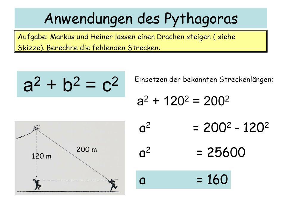 Anwendungen des Pythagoras 120 m 200 m Aufgabe: Markus und Heiner lassen einen Drachen steigen ( siehe Skizze). Berechne die fehlenden Strecken. a 2 +