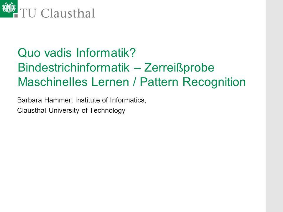Quo vadis Informatik? Bindestrichinformatik – Zerreißprobe Maschinelles Lernen / Pattern Recognition Barbara Hammer, Institute of Informatics, Clausth