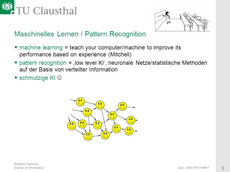 Barbara Hammer Institut of Informatics 5 Quo vadis Informatik? Maschinelles Lernen / Pattern Recognition machine learning = teach your computer/machin