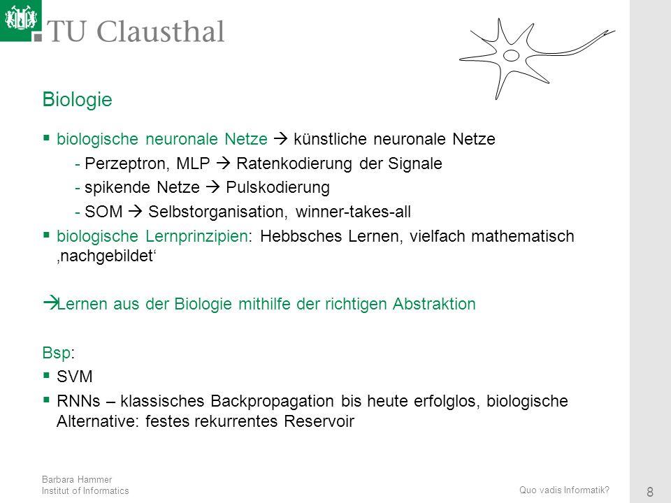 Barbara Hammer Institut of Informatics 8 Quo vadis Informatik? Biologie biologische neuronale Netze künstliche neuronale Netze -Perzeptron, MLP Ratenk