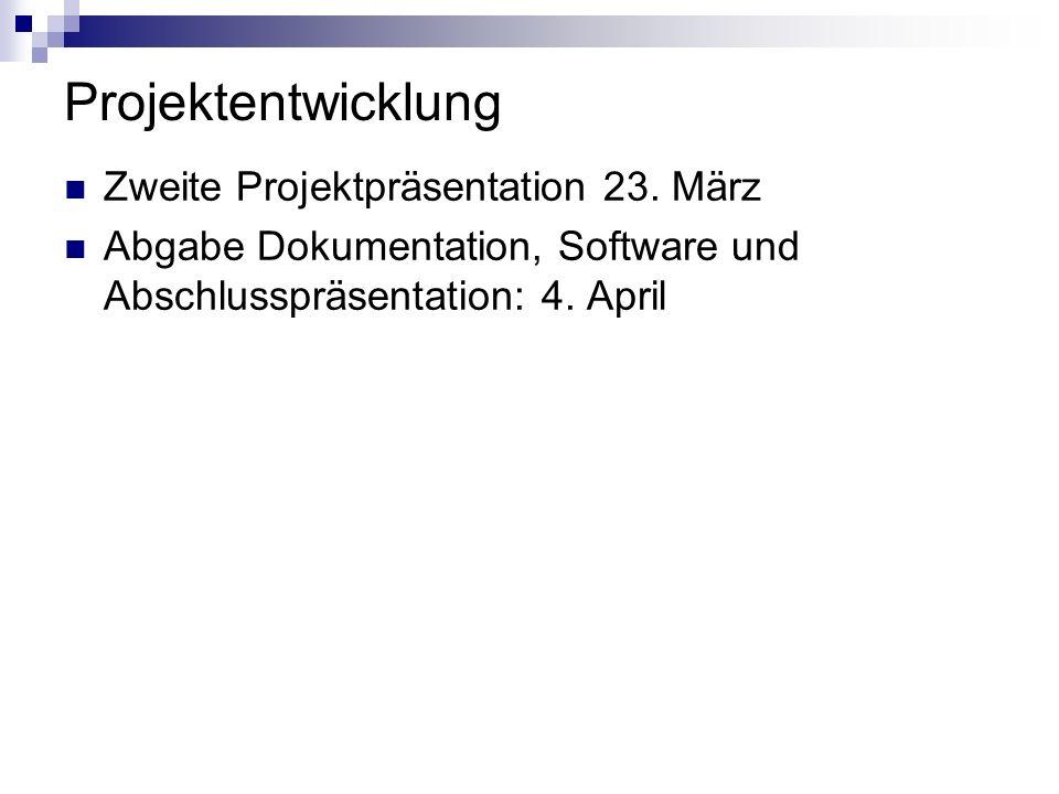 Projektentwicklung Zweite Projektpräsentation 23. März Abgabe Dokumentation, Software und Abschlusspräsentation: 4. April