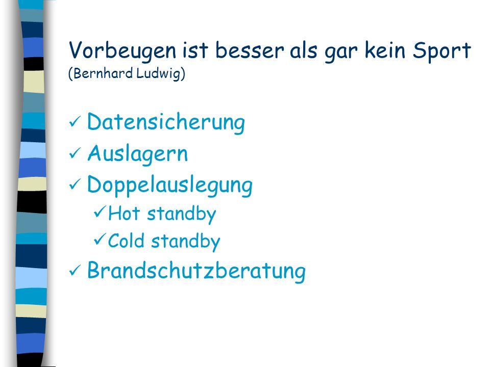 Vorbeugen ist besser als gar kein Sport (Bernhard Ludwig) Datensicherung Auslagern Doppelauslegung Hot standby Cold standby Brandschutzberatung
