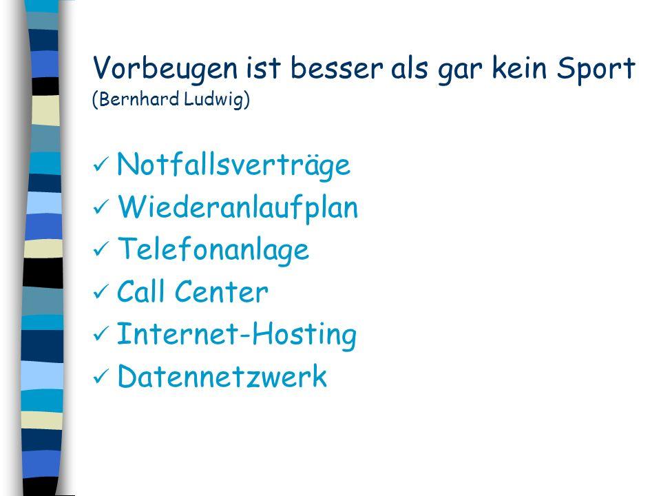 Vorbeugen ist besser als gar kein Sport (Bernhard Ludwig) Notfallsverträge Wiederanlaufplan Telefonanlage Call Center Internet-Hosting Datennetzwerk
