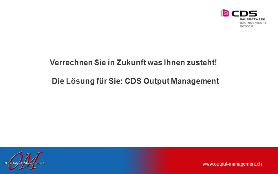 www.output-management.ch Verrechnen Sie in Zukunft was Ihnen zusteht! Die Lösung für Sie: CDS Output Management
