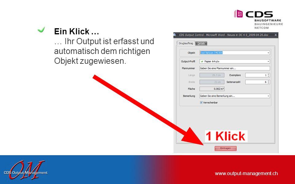 www.output-management.ch Ein Klick … … Ihr Output ist erfasst und automatisch dem richtigen Objekt zugewiesen.