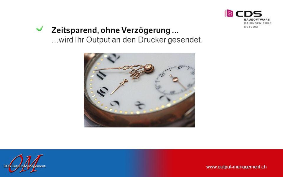 www.output-management.ch Zeitsparend, ohne Verzögerung......wird Ihr Output an den Drucker gesendet.