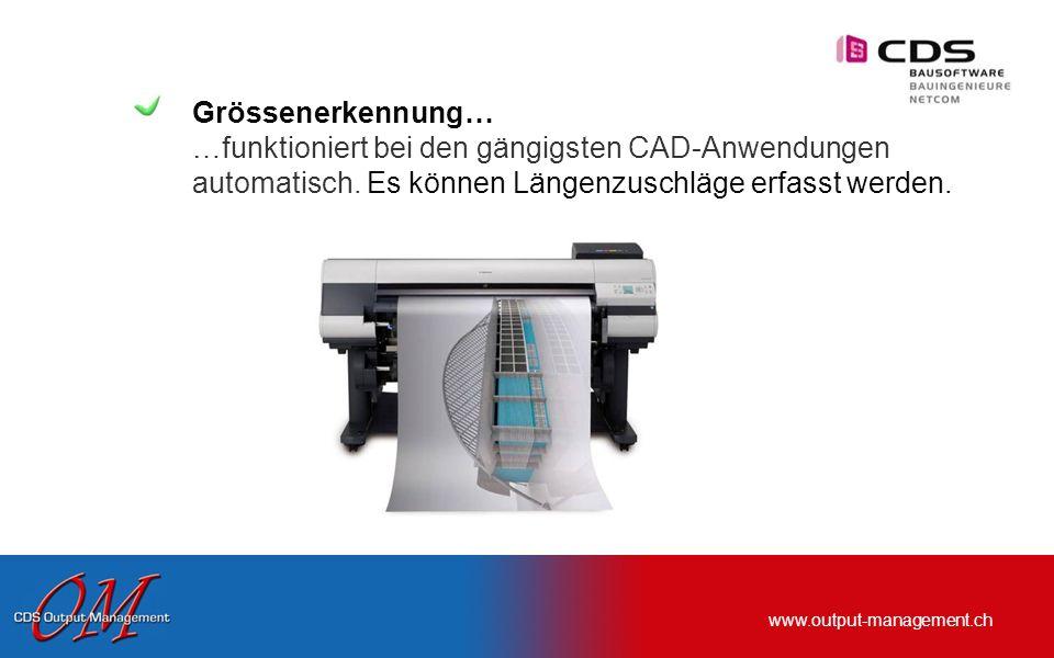 www.output-management.ch Grössenerkennung… …funktioniert bei den gängigsten CAD-Anwendungen automatisch. Es können Längenzuschläge erfasst werden.