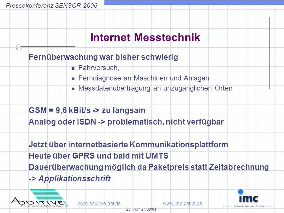 www.additive-net.dewww.imc-berlin.de 28 vom 21/09/04 Pressekonferenz SENSOR 2006 Internet Messtechnik Fernüberwachung war bisher schwierig Fahrversuch, Ferndiagnose an Maschinen und Anlagen Messdatenübertragung an unzugänglichen Orten GSM = 9,6 kBit/s -> zu langsam Analog oder ISDN -> problematisch, nicht verfügbar Jetzt über internetbasierte Kommunikationsplattform Heute über GPRS und bald mit UMTS Dauerüberwachung möglich da Paketpreis statt Zeitabrechnung -> Applikationsschrift