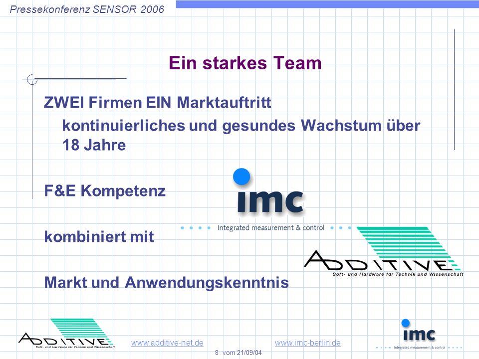 www.additive-net.dewww.imc-berlin.de 8 vom 21/09/04 Pressekonferenz SENSOR 2006 Ein starkes Team ZWEI Firmen EIN Marktauftritt kontinuierliches und gesundes Wachstum über 18 Jahre F&E Kompetenz kombiniert mit Markt und Anwendungskenntnis