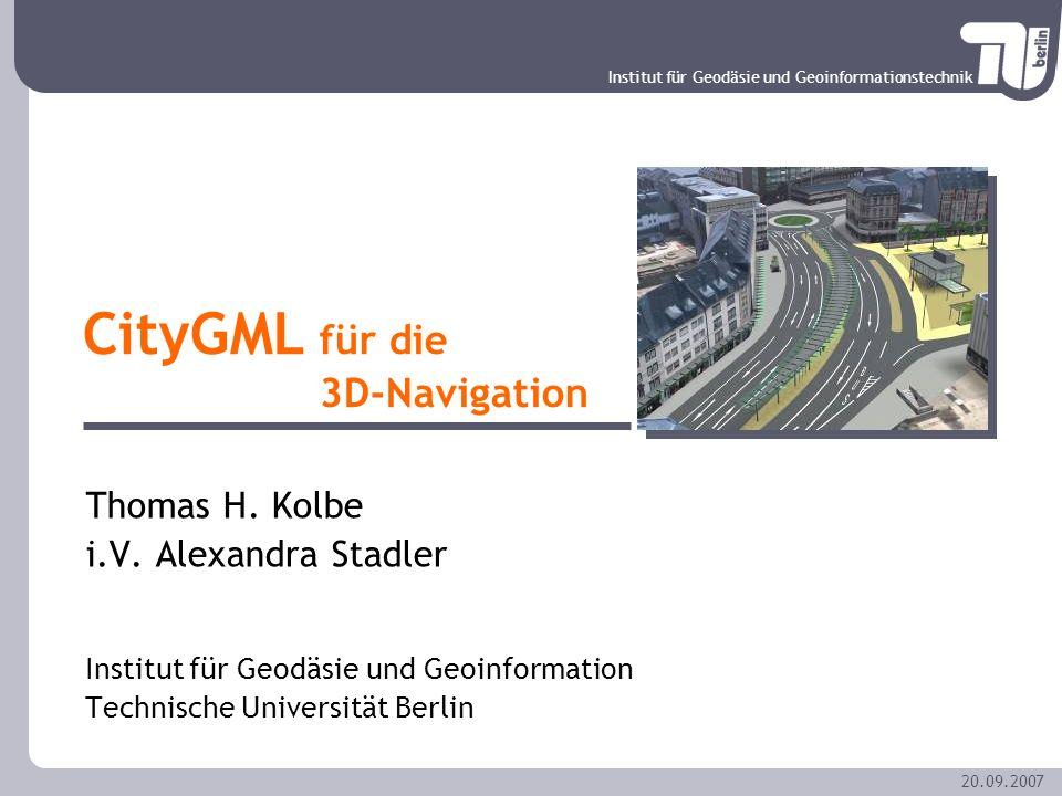 Institut für Geodäsie und Geoinformationstechnik 20.09.2007 CityGML für die 3D-Navigation Thomas H. Kolbe i.V. Alexandra Stadler Institut für Geodäsie