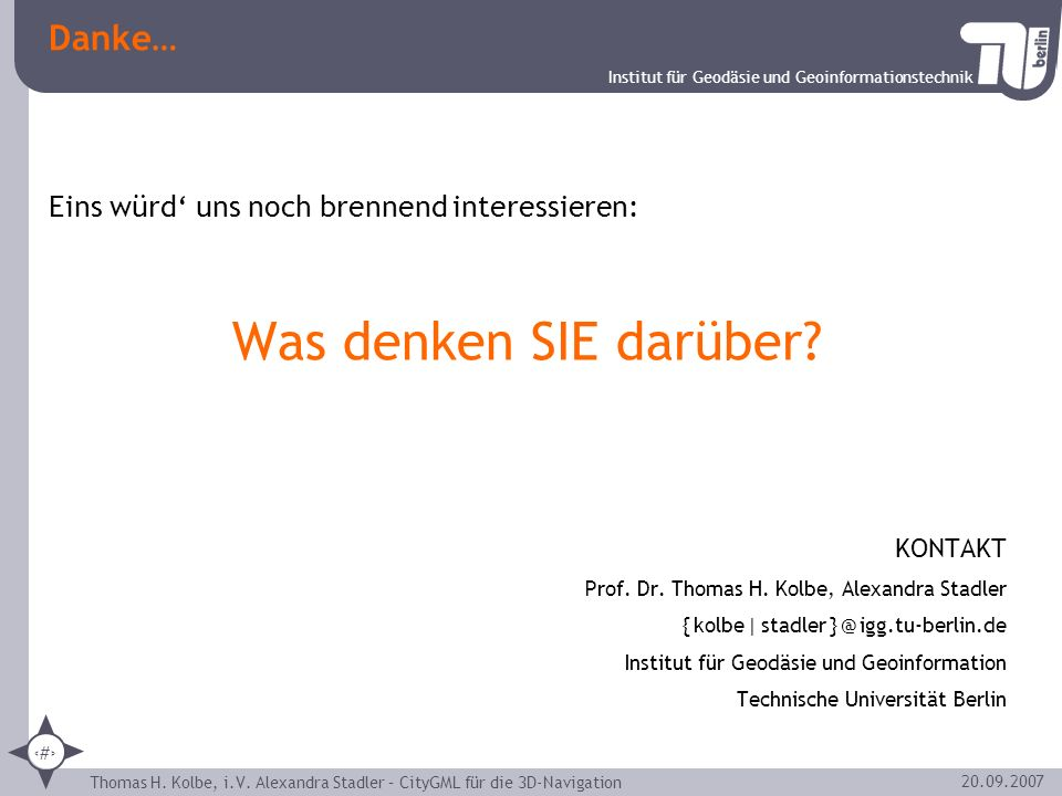 Institut für Geodäsie und Geoinformationstechnik Thomas H. Kolbe, i.V. Alexandra Stadler – CityGML für die 3D-Navigation 30 20.09.2007 Danke… Eins wür