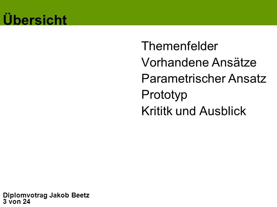 3 von 24 Diplomvotrag Jakob Beetz Übersicht Themenfelder Vorhandene Ansätze Parametrischer Ansatz Prototyp Krititk und Ausblick