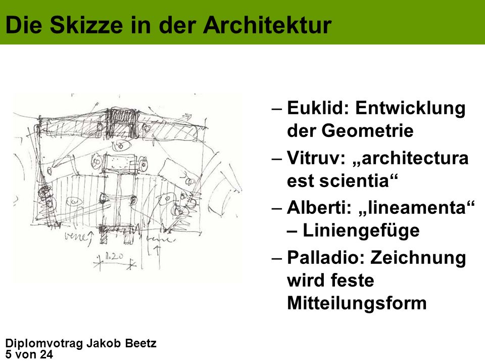 5 von 24 Diplomvotrag Jakob Beetz Die Skizze in der Architektur –Euklid: Entwicklung der Geometrie –Vitruv: architectura est scientia –Alberti: lineam
