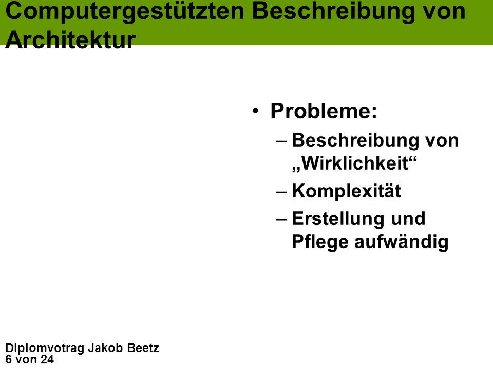 6 von 24 Diplomvotrag Jakob Beetz Computergestützten Beschreibung von Architektur Probleme: –Beschreibung von Wirklichkeit –Komplexität –Erstellung un