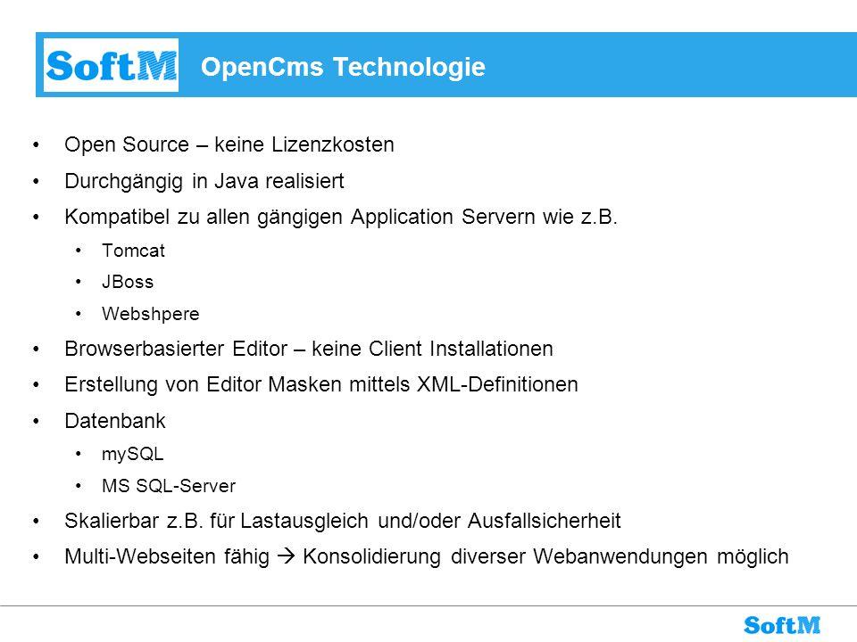 OpenCms Technologie Open Source – keine Lizenzkosten Durchgängig in Java realisiert Kompatibel zu allen gängigen Application Servern wie z.B. Tomcat J