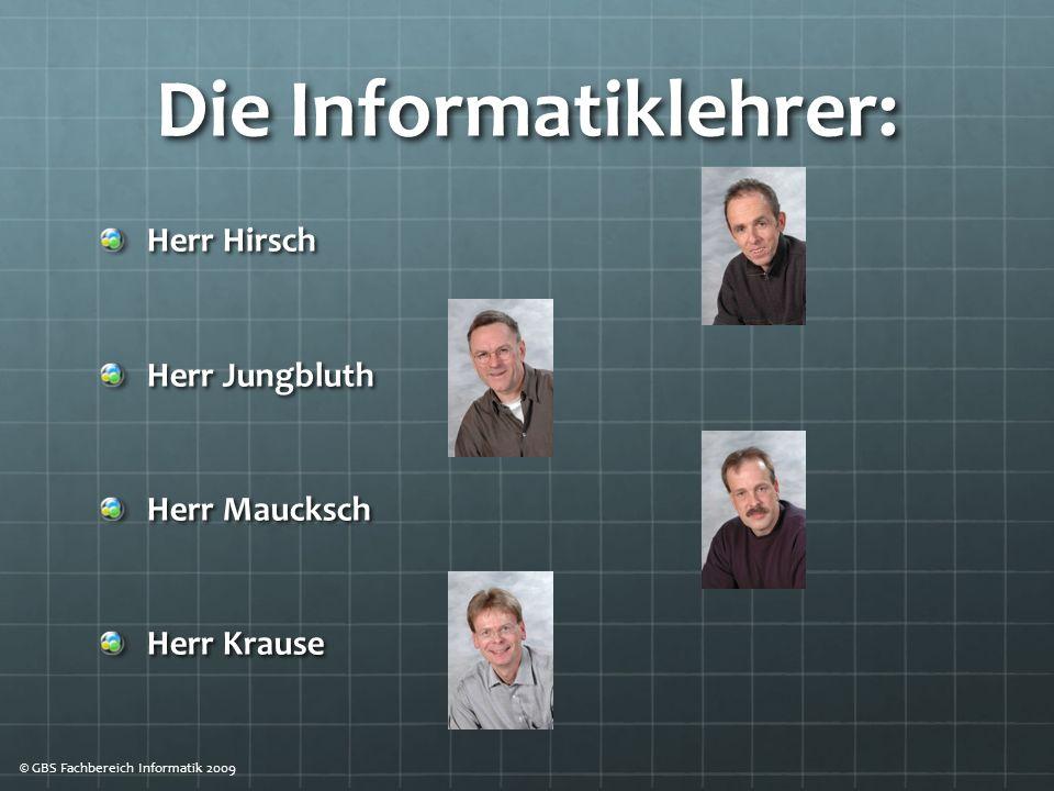 Die Informatiklehrer: Herr Hirsch Herr Jungbluth Herr Maucksch Herr Krause © GBS Fachbereich Informatik 2009