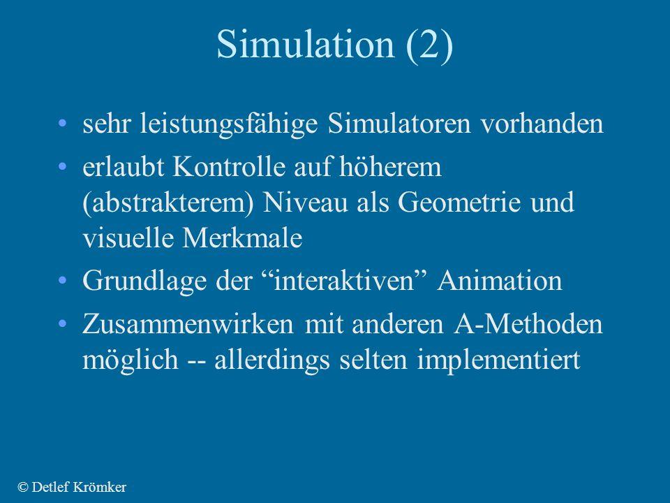 Simulation (2) sehr leistungsfähige Simulatoren vorhanden erlaubt Kontrolle auf höherem (abstrakterem) Niveau als Geometrie und visuelle Merkmale Grundlage der interaktiven Animation Zusammenwirken mit anderen A-Methoden möglich -- allerdings selten implementiert © Detlef Krömker