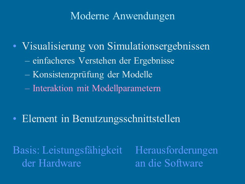 Moderne Anwendungen Visualisierung von Simulationsergebnissen –einfacheres Verstehen der Ergebnisse –Konsistenzprüfung der Modelle –Interaktion mit Modellparametern Element in Benutzungsschnittstellen Basis: LeistungsfähigkeitHerausforderungen der Hardwarean die Software