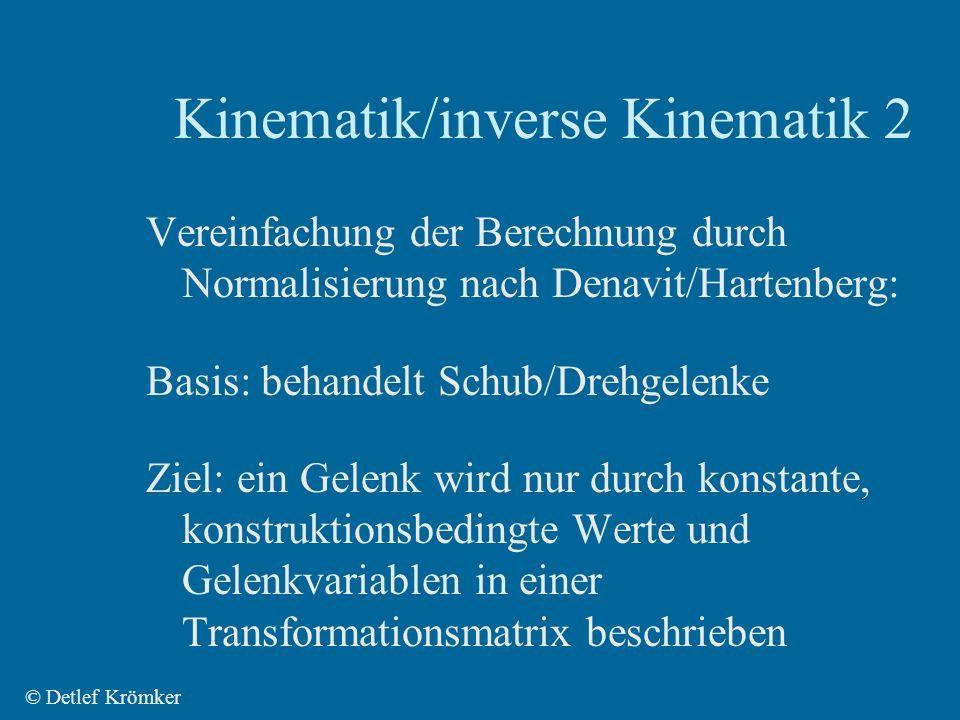 Kinematik/inverse Kinematik 2 © Detlef Krömker Vereinfachung der Berechnung durch Normalisierung nach Denavit/Hartenberg: Basis: behandelt Schub/Drehgelenke Ziel: ein Gelenk wird nur durch konstante, konstruktionsbedingte Werte und Gelenkvariablen in einer Transformationsmatrix beschrieben
