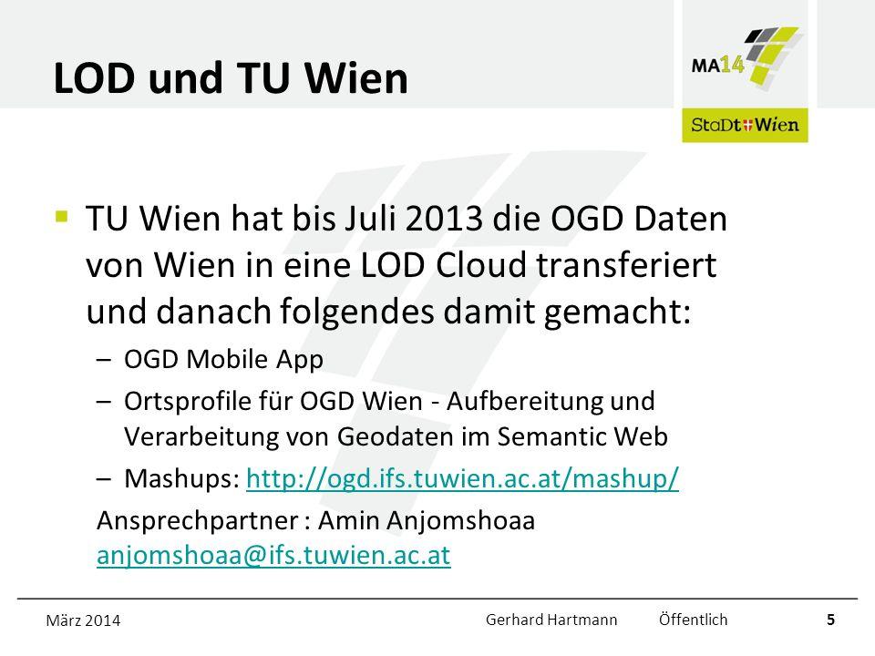 LOD und TU Wien TU Wien hat bis Juli 2013 die OGD Daten von Wien in eine LOD Cloud transferiert und danach folgendes damit gemacht: –OGD Mobile App –Ortsprofile für OGD Wien - Aufbereitung und Verarbeitung von Geodaten im Semantic Web –Mashups: http://ogd.ifs.tuwien.ac.at/mashup/http://ogd.ifs.tuwien.ac.at/mashup/ Ansprechpartner : Amin Anjomshoaa anjomshoaa@ifs.tuwien.ac.at anjomshoaa@ifs.tuwien.ac.at März 2014Gerhard Hartmann Öffentlich5