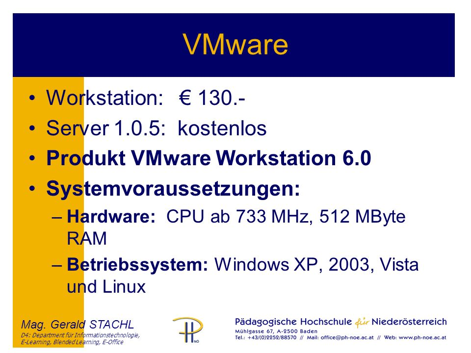 Mag. Gerald STACHL D4: Department für Informationstechnologie, E-Learning, Blended Learning, E-Office VMware Workstation: 130.- Server 1.0.5: kostenlo