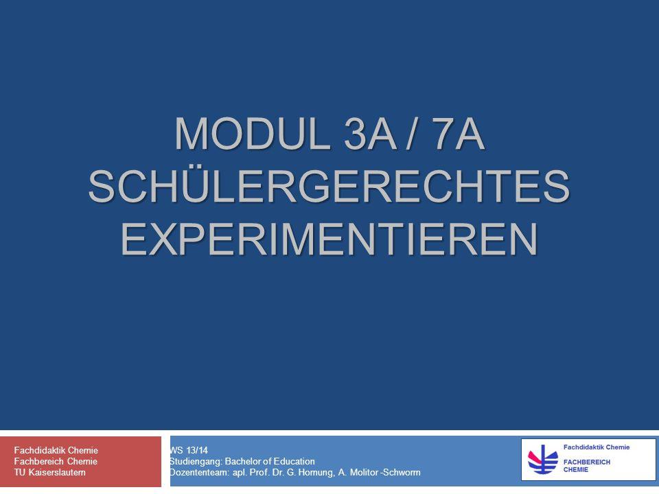 MODUL 3A / 7A SCHÜLERGERECHTES EXPERIMENTIEREN Fachdidaktik Chemie WS 13/14 Fachbereich Chemie Studiengang: Bachelor of Education TU Kaiserslautern Dozententeam: apl.