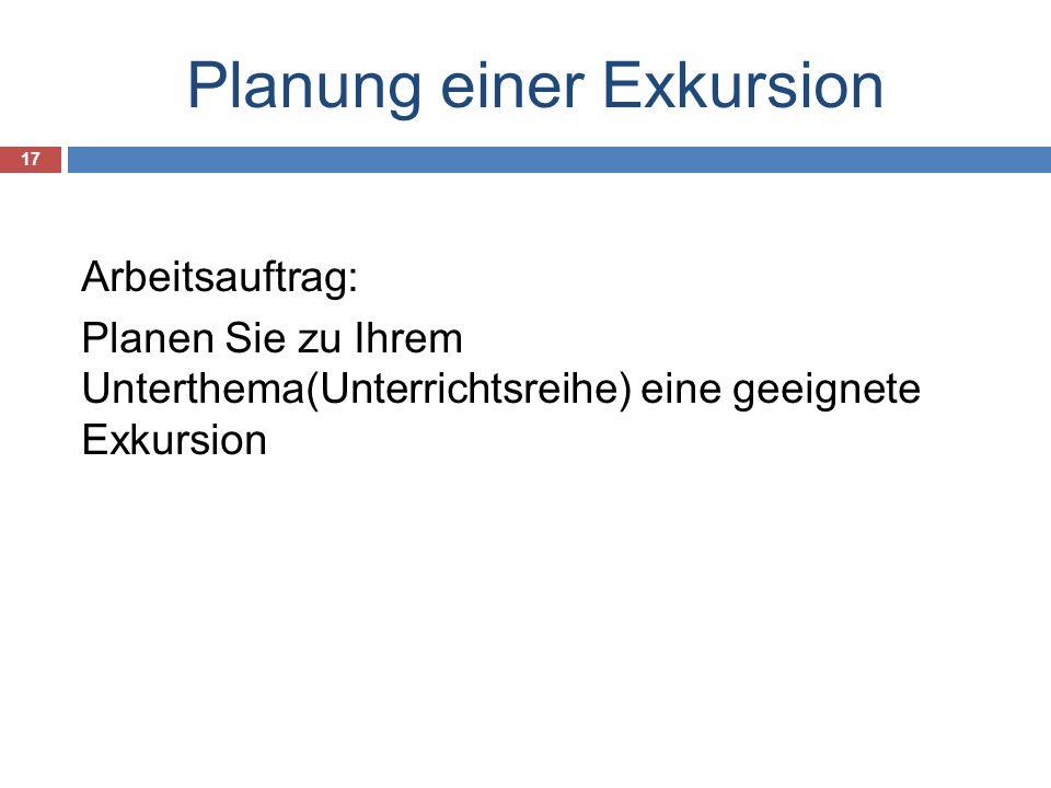 Planung einer Exkursion 17 Arbeitsauftrag: Planen Sie zu Ihrem Unterthema(Unterrichtsreihe) eine geeignete Exkursion