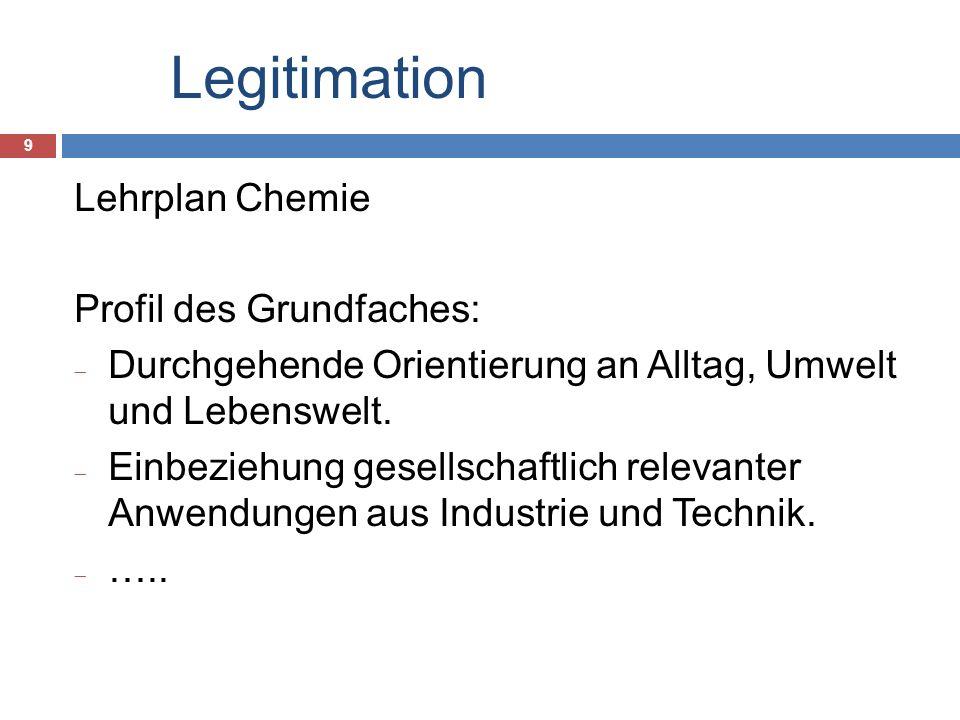 Legitimation 9 Lehrplan Chemie Profil des Grundfaches: Durchgehende Orientierung an Alltag, Umwelt und Lebenswelt.