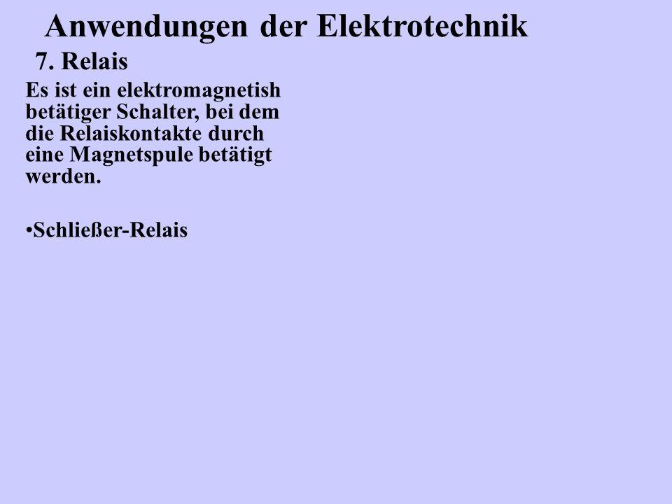 Anwendungen der Elektrotechnik 7. Relais Es ist ein elektromagnetish betätiger Schalter, bei dem die Relaiskontakte durch eine Magnetspule betätigt we