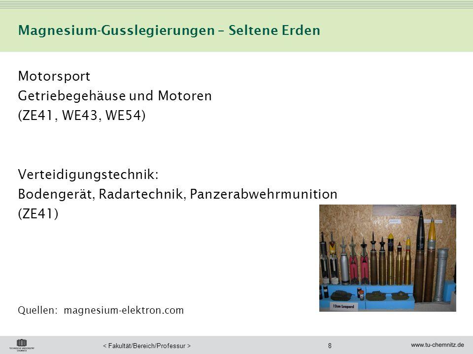 8 Magnesium-Gusslegierungen – Seltene Erden Motorsport Getriebegehäuse und Motoren (ZE41, WE43, WE54) Verteidigungstechnik: Bodengerät, Radartechnik, Panzerabwehrmunition (ZE41) Quellen: magnesium-elektron.com