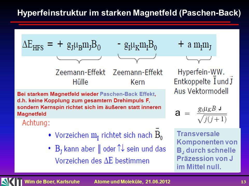 Wim de Boer, Karlsruhe Atome und Moleküle, 21.06.2012 13 a J Hyperfeinstruktur im starken Magnetfeld (Paschen-Back) Transversale Komponenten von B J durch schnelle Präzession von J im Mittel null.