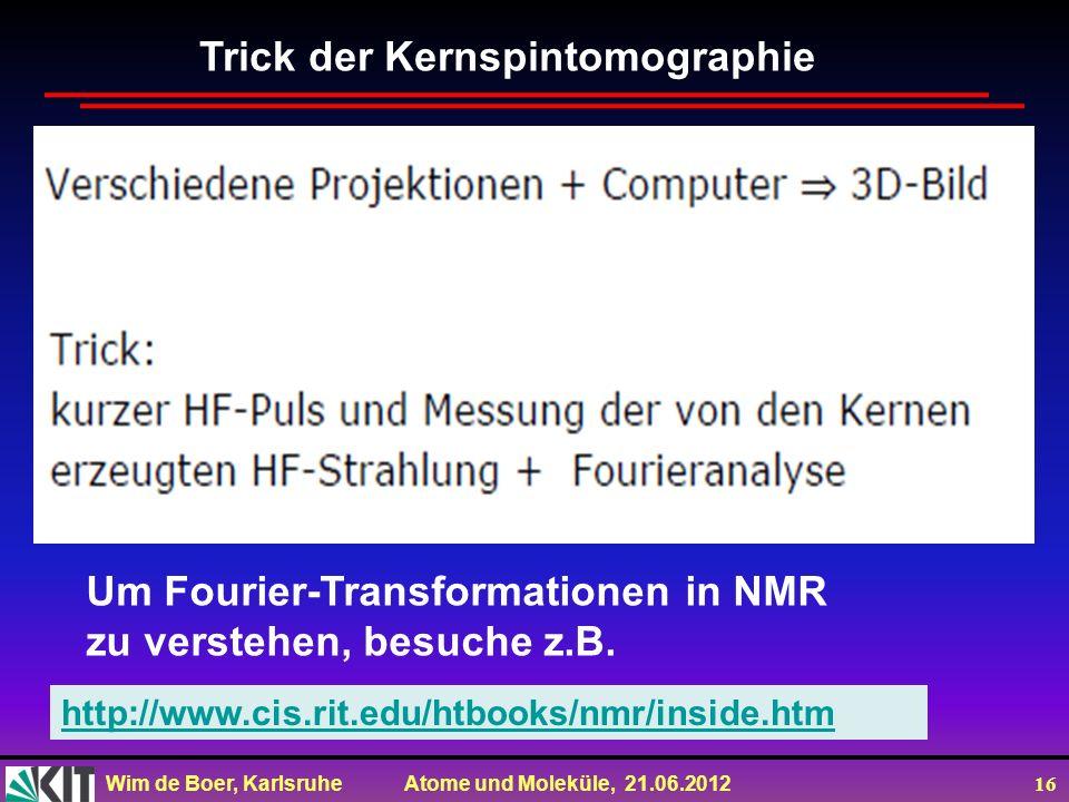 Wim de Boer, Karlsruhe Atome und Moleküle, 21.06.2012 16 Trick der Kernspintomographie http://www.cis.rit.edu/htbooks/nmr/inside.htm Um Fourier-Transformationen in NMR zu verstehen, besuche z.B.