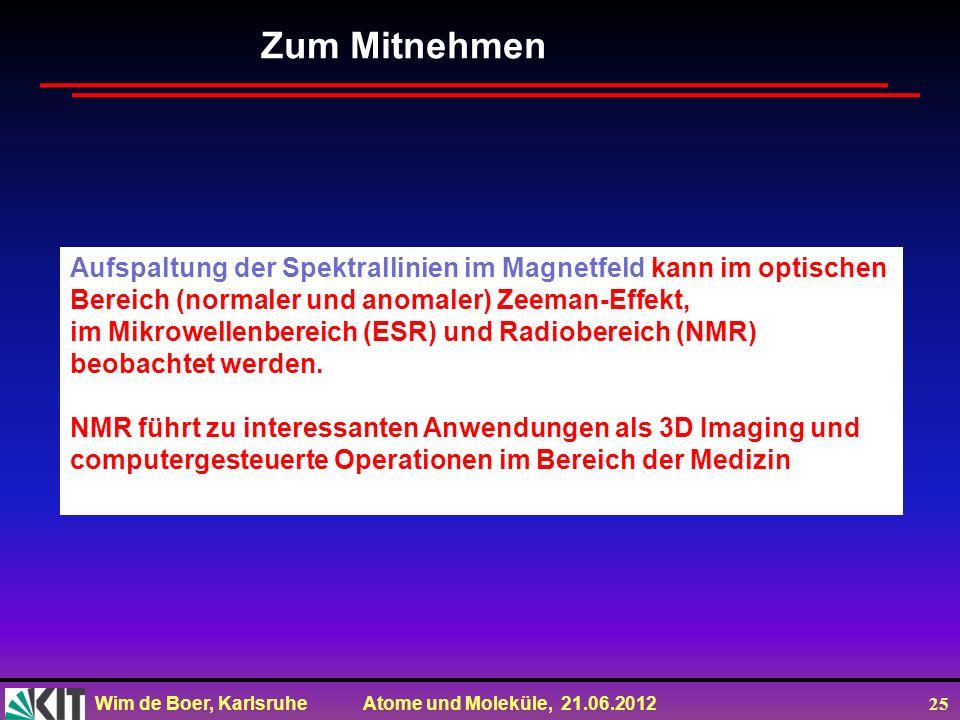 Wim de Boer, Karlsruhe Atome und Moleküle, 21.06.2012 25 Zum Mitnehmen Aufspaltung der Spektrallinien im Magnetfeld kann im optischen Bereich (normale