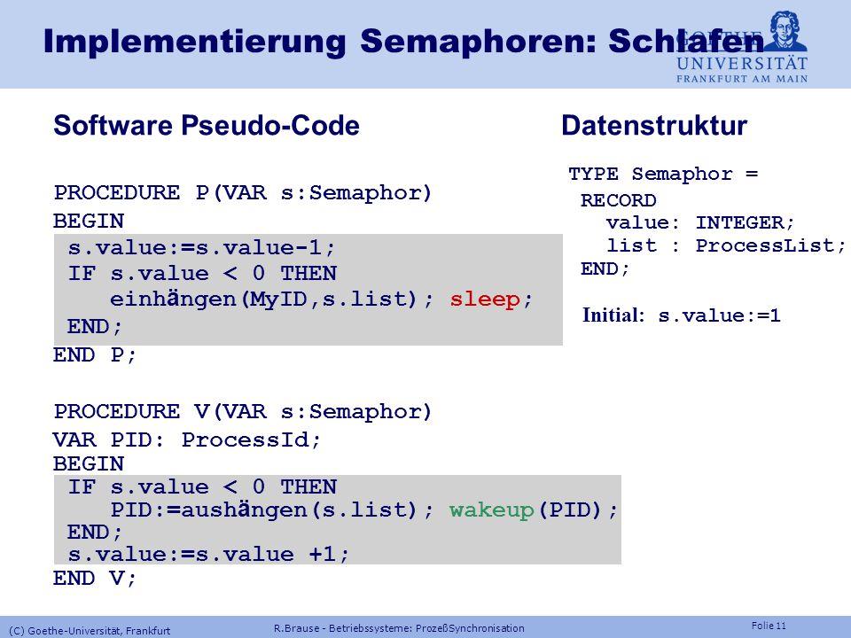 Folie 10 Implementierung Semaphoren: busy wait Software Pseudo-Code Semaphore=Zähler, initial s=1 PROCEDURE P(VAR s:INTEGER) BEGIN Ununterbrechbar! WH