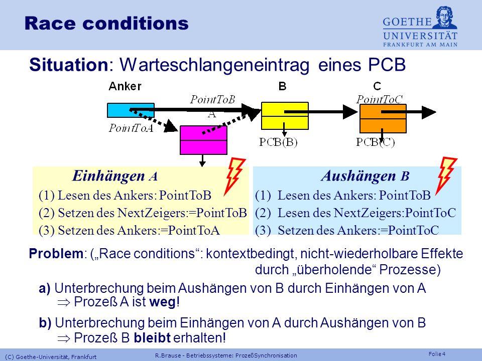 Folie 4 Race conditions Situation: Warteschlangeneintrag eines PCB Einhängen A Aushängen B (1) Lesen des Ankers: PointToB(1) Lesen des Ankers: PointToB (2) Setzen des NextZeigers:=PointToB(2) Lesen des NextZeigers:PointToC (3) Setzen des Ankers:=PointToA(3) Setzen des Ankers:=PointToC Problem: (Race conditions: kontextbedingt, nicht-wiederholbare Effekte durch überholende Prozesse) a) Unterbrechung beim Aushängen von B durch Einhängen von A Prozeß A ist weg.