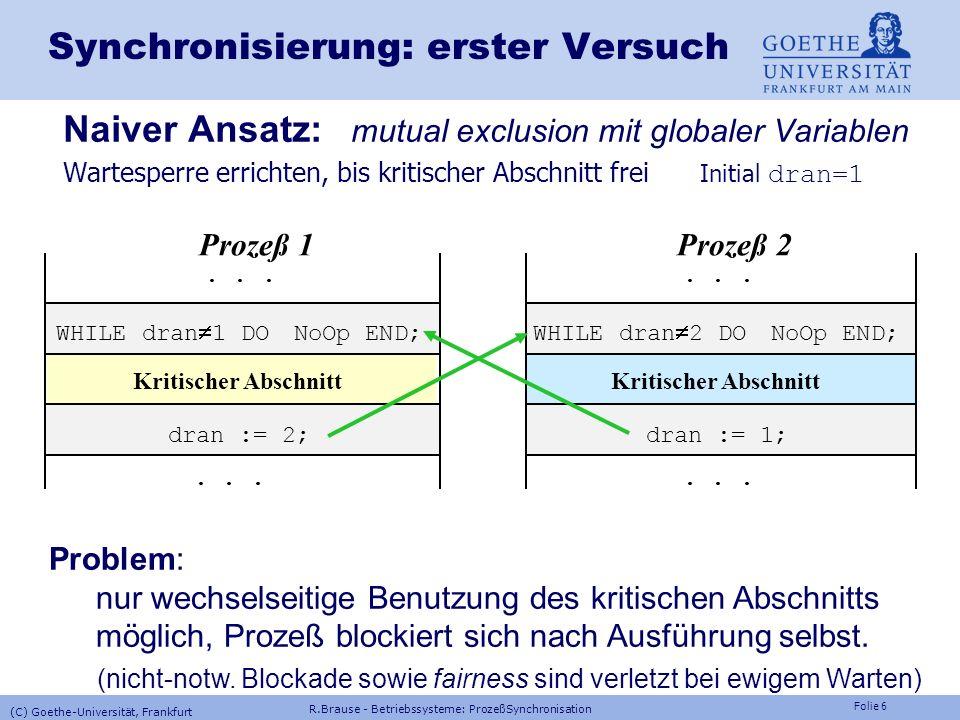 Folie 5 Synchronisation: Forderungen 1.Zwei Prozesse dürfen nicht gleichzeitig in ihren kritischen Abschnitten sein (mutual exclusion). 2.Jeder Prozeß