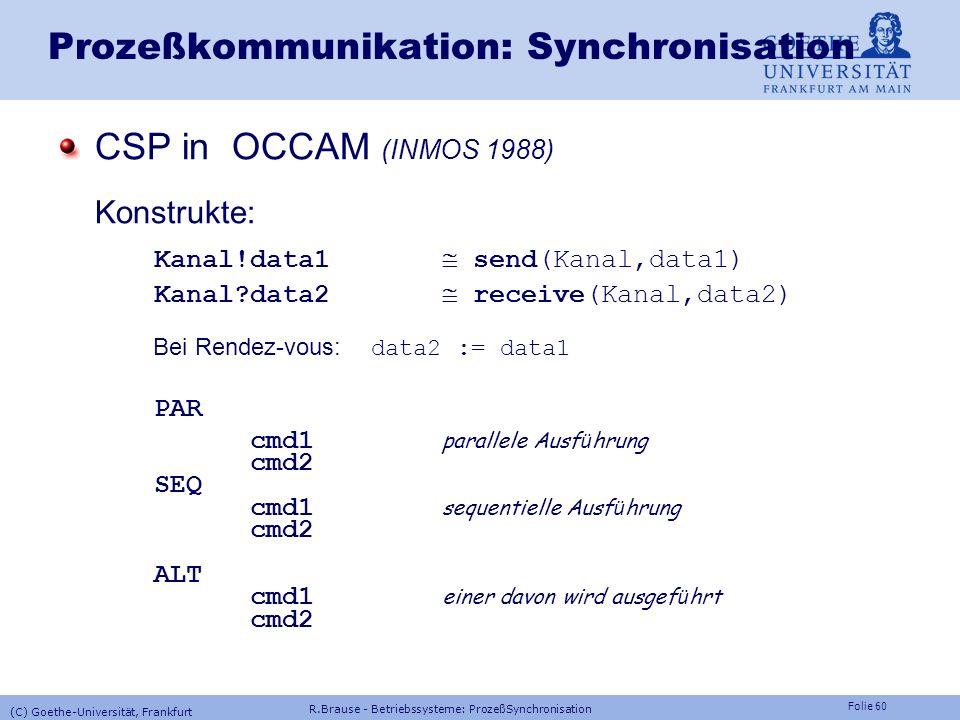 Folie 59 Prozeßkommunikation: Synchronisation Kommunizierende Sequentielle Prozesse CSP (Hoare 1978) Konstrukte: s A Auf ein Ereignis s folgt der Zust