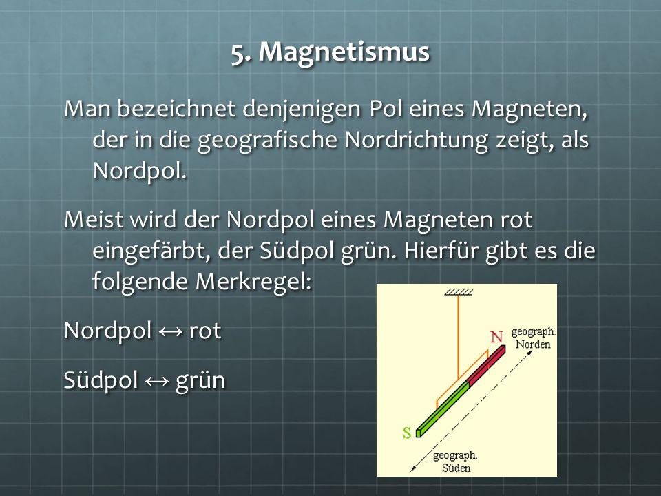 5. Magnetismus Man bezeichnet denjenigen Pol eines Magneten, der in die geografische Nordrichtung zeigt, als Nordpol. Meist wird der Nordpol eines Mag