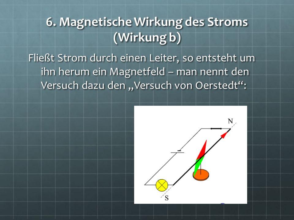 6. Magnetische Wirkung des Stroms (Wirkung b) Fließt Strom durch einen Leiter, so entsteht um ihn herum ein Magnetfeld – man nennt den Versuch dazu de