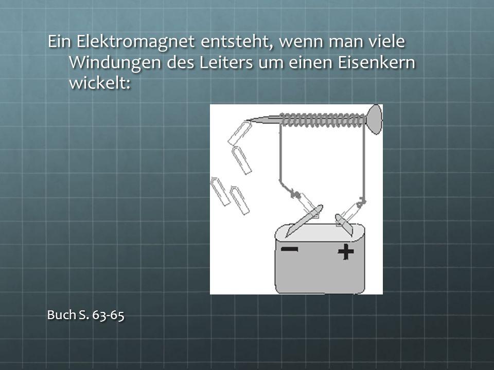 Ein Elektromagnet entsteht, wenn man viele Windungen des Leiters um einen Eisenkern wickelt: Buch S. 63-65