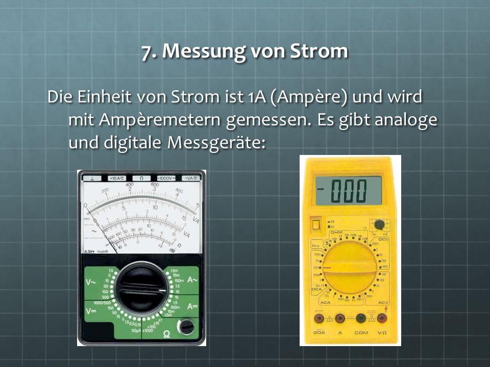 7. Messung von Strom Die Einheit von Strom ist 1A (Ampère) und wird mit Ampèremetern gemessen. Es gibt analoge und digitale Messgeräte: