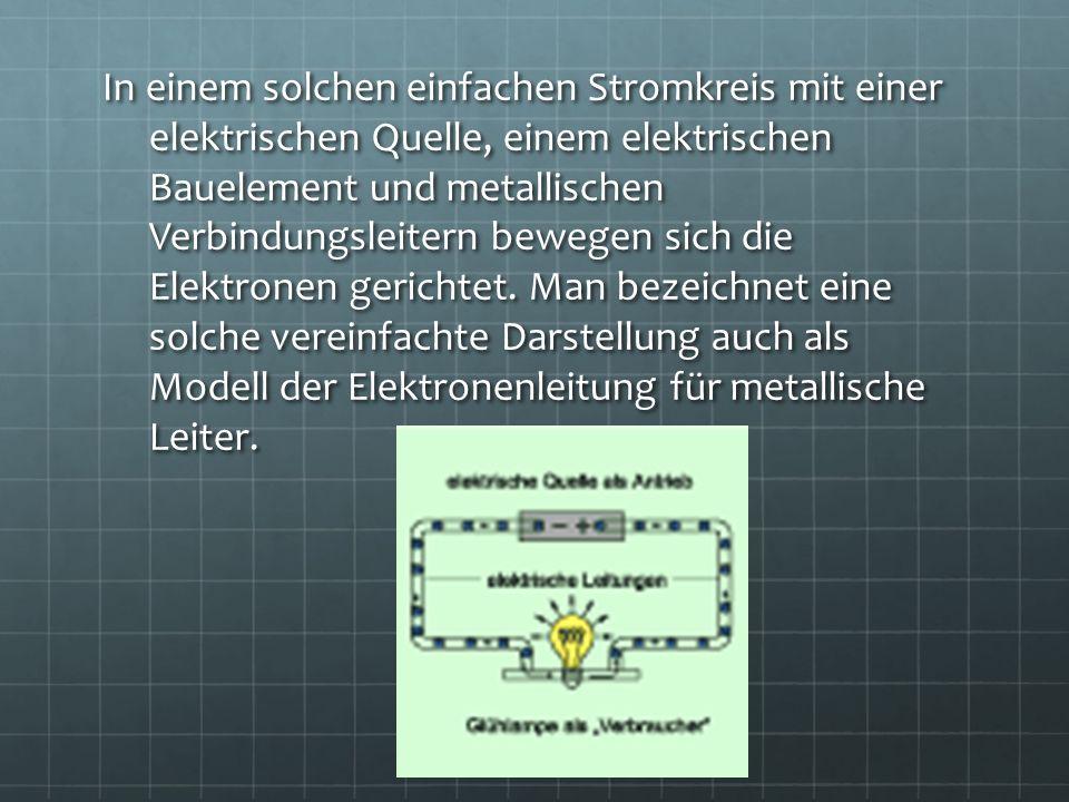 In einem solchen einfachen Stromkreis mit einer elektrischen Quelle, einem elektrischen Bauelement und metallischen Verbindungsleitern bewegen sich di
