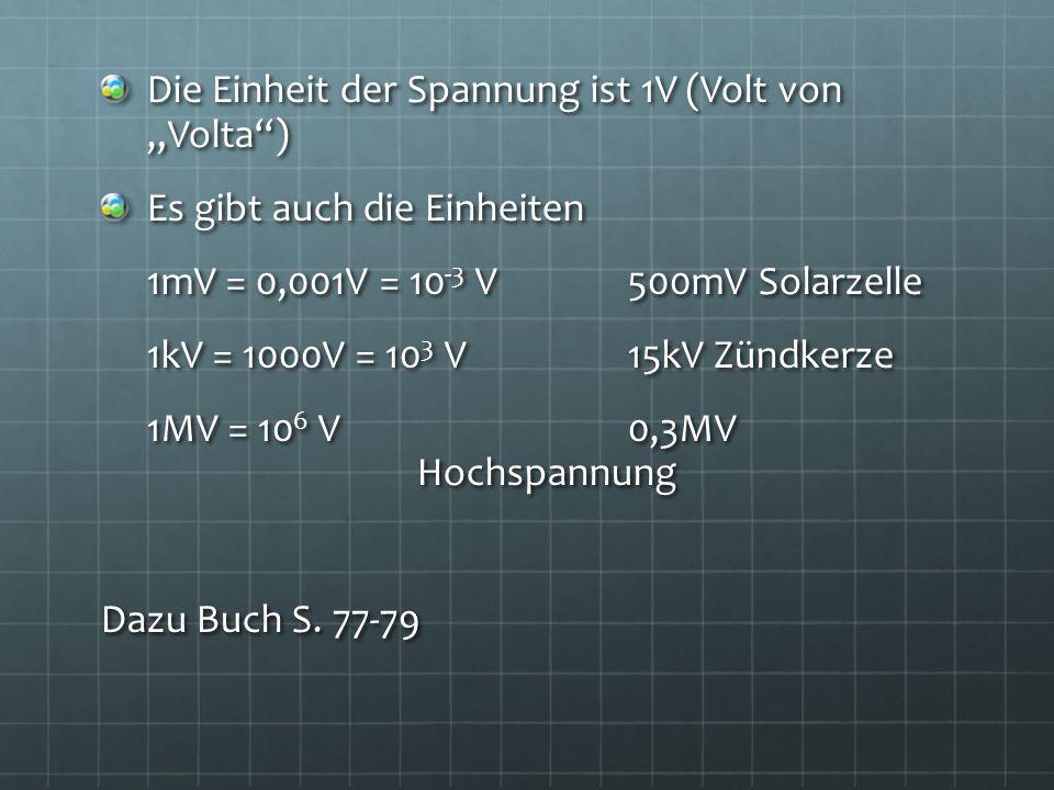 Die Einheit der Spannung ist 1V (Volt von Volta) Es gibt auch die Einheiten 1mV = 0,001V = 10 -3 V500mV Solarzelle 1kV = 1000V = 10 3 V15kV Zündkerze