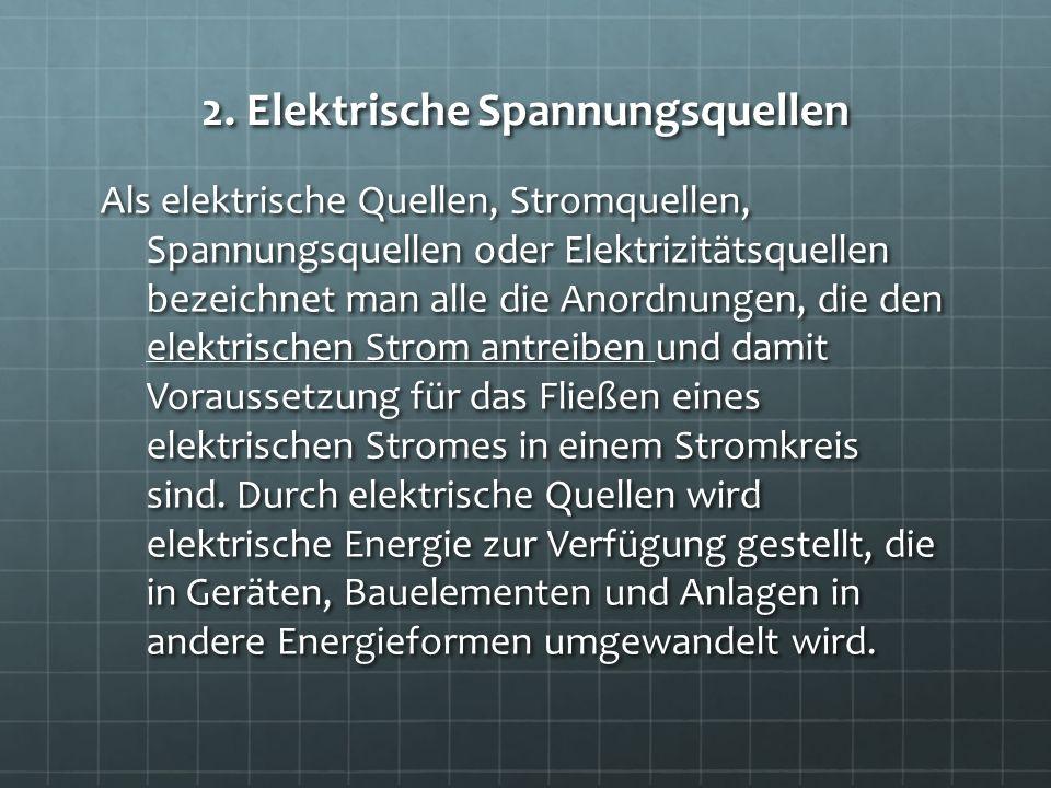 2. Elektrische Spannungsquellen Als elektrische Quellen, Stromquellen, Spannungsquellen oder Elektrizitätsquellen bezeichnet man alle die Anordnungen,
